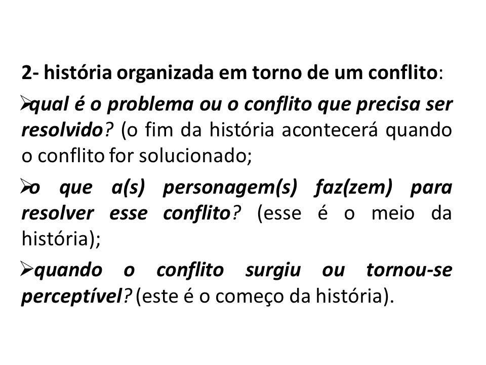 2- história organizada em torno de um conflito:  qual é o problema ou o conflito que precisa ser resolvido? (o fim da história acontecerá quando o co