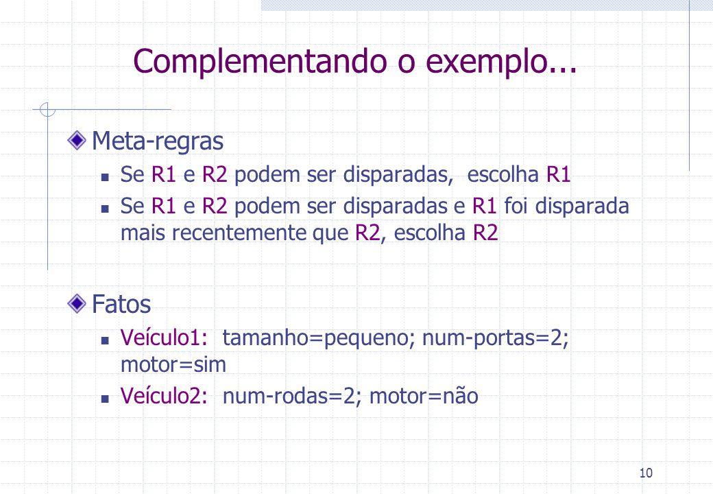10 Complementando o exemplo... Meta-regras Se R1 e R2 podem ser disparadas, escolha R1 Se R1 e R2 podem ser disparadas e R1 foi disparada mais recente