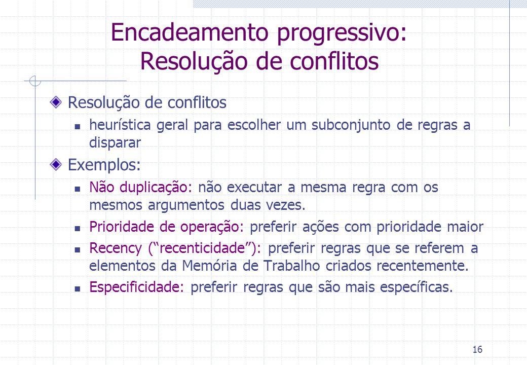 16 Encadeamento progressivo: Resolução de conflitos Resolução de conflitos heurística geral para escolher um subconjunto de regras a disparar Exemplos