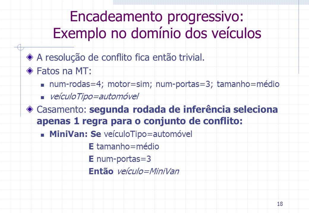 19 Encadeamento progressivo: Exemplo no domínio dos veículos Fatos na MT: num-rodas=4; motor=sim; num-portas=3; tamanho=médio veículoTipo=automóvel; veículo=MiniVan Casamento: terceira rodada de inferência seleciona a mesma regra que na rodada anterior como esta já foi disparada, não será adicionada novamente ao conjunto de conflito com o conjunto de conflito vazio, o processo de inferência pára Com os fatos na MT, concluímos então que o veículo procurado é uma Minivan.