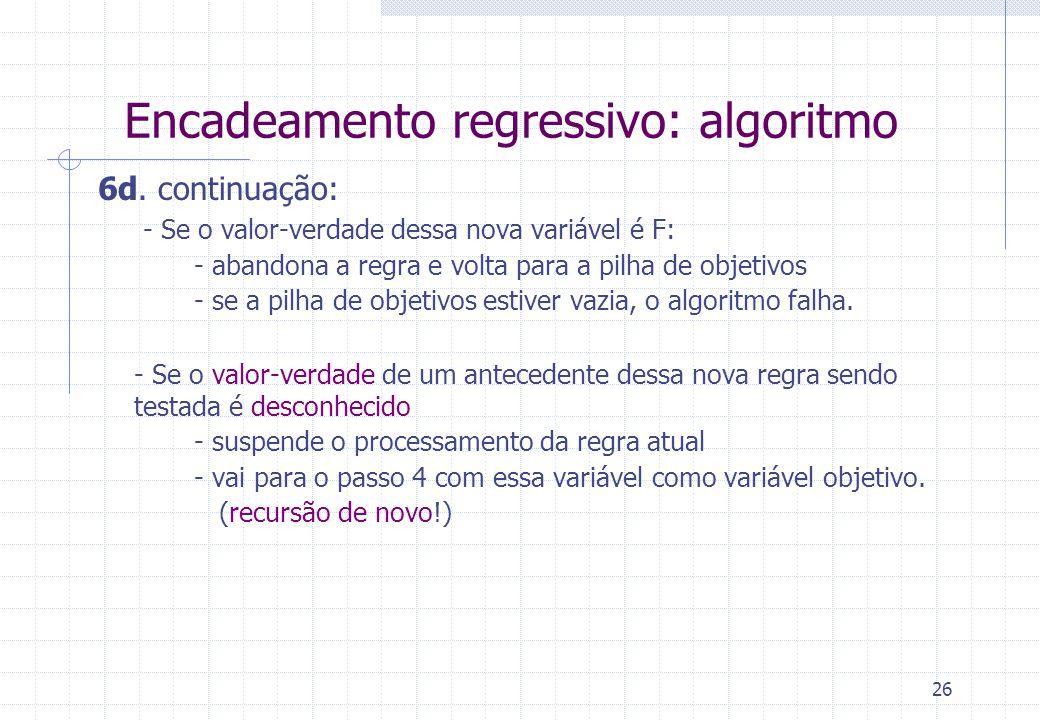 26 Encadeamento regressivo: algoritmo 6d. continuação: - Se o valor-verdade dessa nova variável é F: - abandona a regra e volta para a pilha de objeti