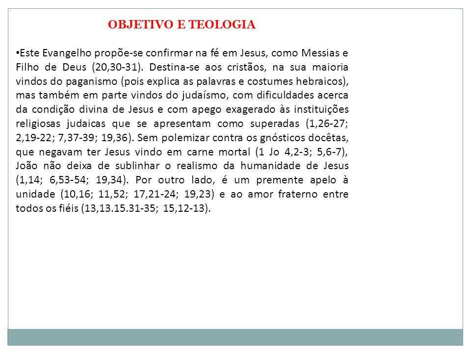 OBJETIVO E TEOLOGIA Este Evangelho propõe-se confirmar na fé em Jesus, como Messias e Filho de Deus (20,30-31). Destina-se aos cristãos, na sua maiori