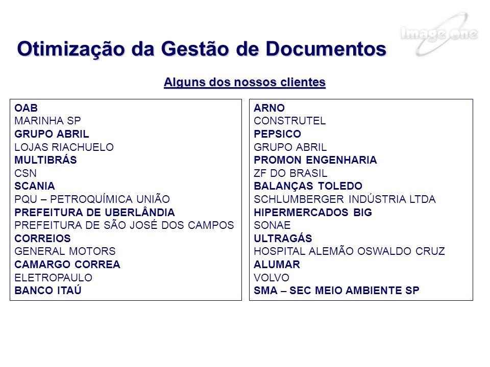 Alguns dos nossos clientes Otimização da Gestão de Documentos OAB MARINHA SP GRUPO ABRIL LOJAS RIACHUELO MULTIBRÁS CSN SCANIA PQU – PETROQUÍMICA UNIÃO PREFEITURA DE UBERLÂNDIA PREFEITURA DE SÃO JOSÉ DOS CAMPOS CORREIOS GENERAL MOTORS CAMARGO CORREA ELETROPAULO BANCO ITAÚ ARNO CONSTRUTEL PEPSICO GRUPO ABRIL PROMON ENGENHARIA ZF DO BRASIL BALANÇAS TOLEDO SCHLUMBERGER INDÚSTRIA LTDA HIPERMERCADOS BIG SONAE ULTRAGÁS HOSPITAL ALEMÃO OSWALDO CRUZ ALUMAR VOLVO SMA – SEC MEIO AMBIENTE SP