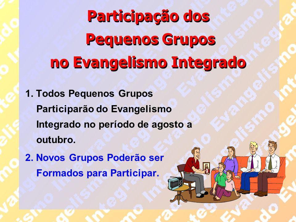 Participação dos Pequenos Grupos no Evangelismo Integrado 1. Todos Pequenos Grupos Participarão do Evangelismo Integrado no período de agosto a outubr