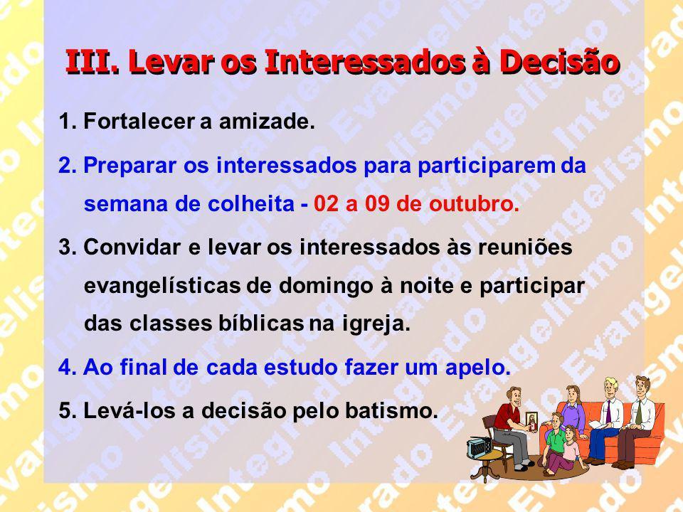 III. Levar os Interessados à Decisão 1. Fortalecer a amizade. 2. Preparar os interessados para participarem da semana de colheita - 02 a 09 de outubro