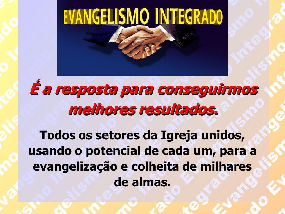 É a resposta para conseguirmos melhores resultados. Todos os setores da Igreja unidos, usando o potencial de cada um, para a evangelização e colheita