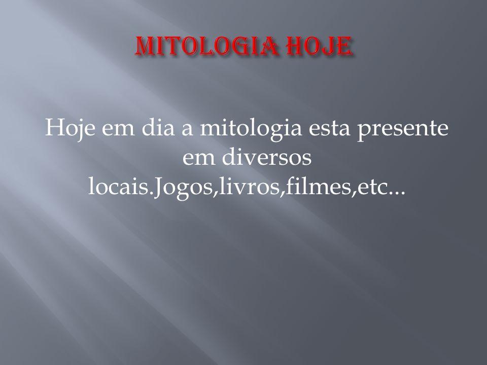 Hoje em dia a mitologia esta presente em diversos locais.Jogos,livros,filmes,etc...