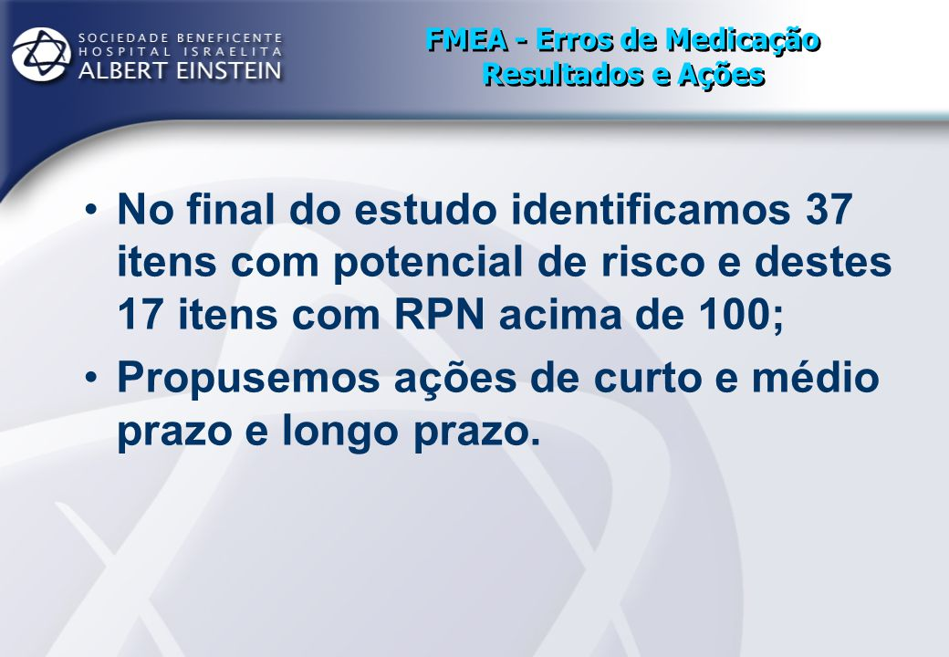 FMEA - Erros de Medicação Resultados e Ações No final do estudo identificamos 37 itens com potencial de risco e destes 17 itens com RPN acima de 100;