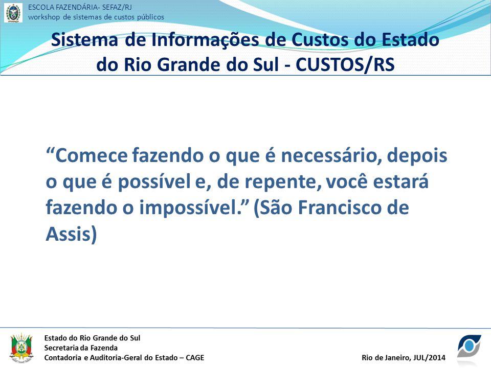 ESCOLA FAZENDÁRIA- SEFAZ/RJ workshop de sistemas de custos públicos Sistema de Informações de Custos do Estado do Rio Grande do Sul - CUSTOS/RS ESCOLA FAZENDÁRIA- SEFAZ/RJ workshop de sistemas de custos públicos Sistema de Informações de Custos do Estado do Rio Grande do Sul - CUSTOS/RS Comece fazendo o que é necessário, depois o que é possível e, de repente, você estará fazendo o impossível. (São Francisco de Assis)