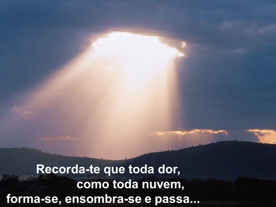 Recorda-te que toda dor, como toda nuvem, forma-se, ensombra-se e passa...