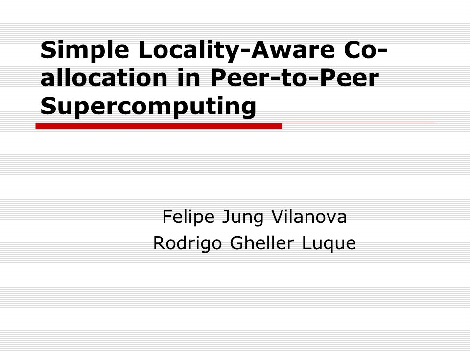 Simple Locality-Aware Co- allocation in Peer-to-Peer Supercomputing Felipe Jung Vilanova Rodrigo Gheller Luque