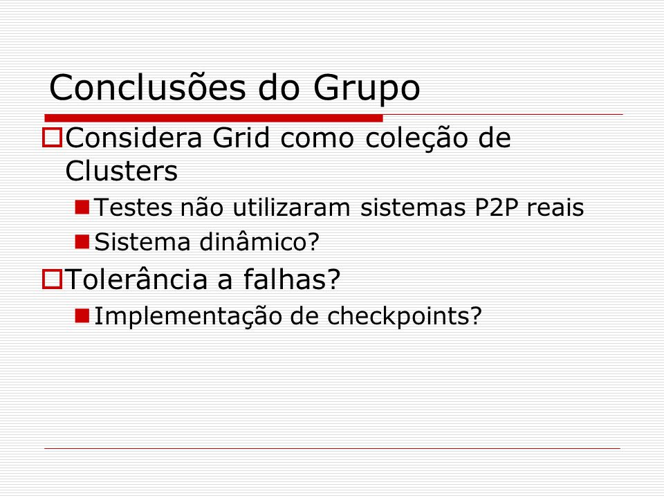 Conclusões do Grupo  Considera Grid como coleção de Clusters Testes não utilizaram sistemas P2P reais Sistema dinâmico.