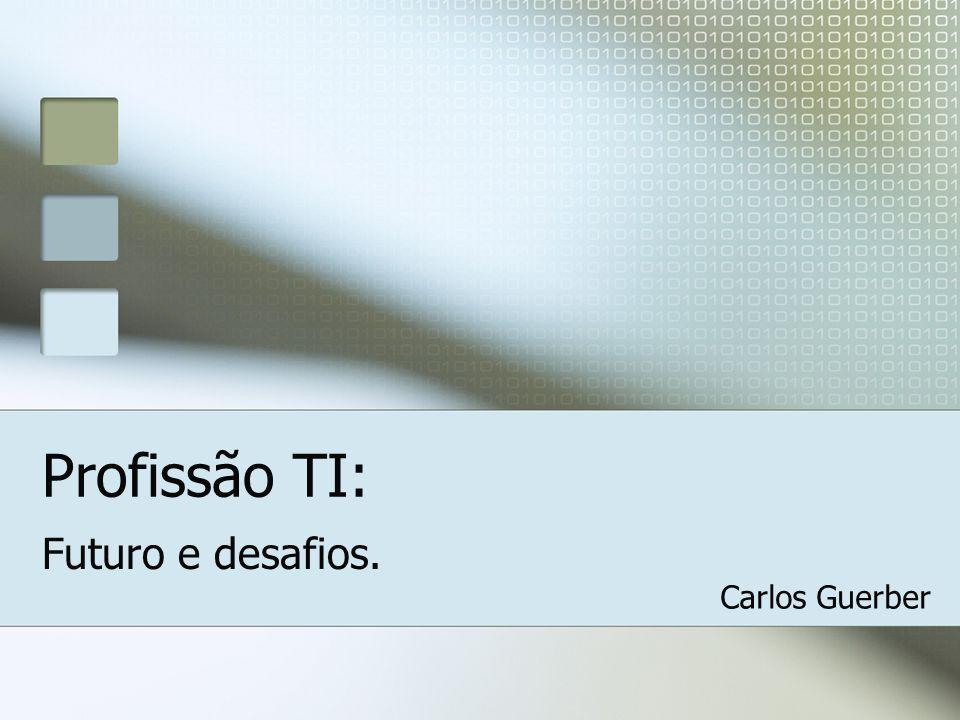 Profissão TI: Futuro e desafios. Carlos Guerber