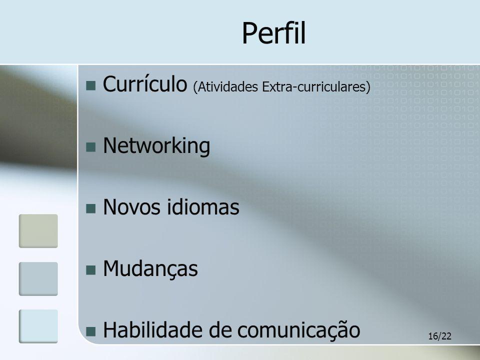 16/22 Perfil Currículo (Atividades Extra-curriculares) Networking Novos idiomas Mudanças Habilidade de comunicação