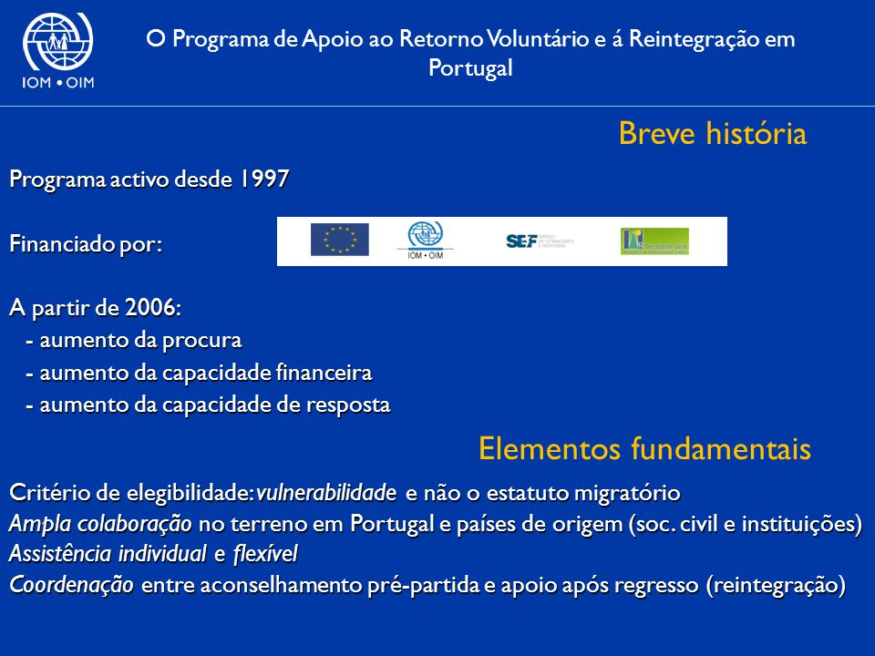 O Programa de Apoio ao Retorno Voluntário e á Reintegração em Portugal Breve história Programa activo desde 1997 Financiado por: A partir de 2006: - aumento da procura - aumento da capacidade financeira - aumento da capacidade de resposta Critério de elegibilidade: vulnerabilidade e não o estatuto migratório Ampla colaboração no terreno em Portugal e países de origem (soc.