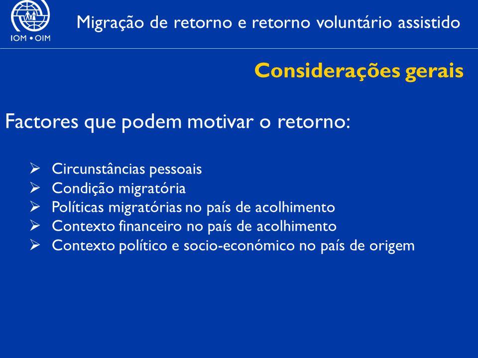 Migração de retorno e retorno voluntário assistido Factores que podem motivar o retorno:  Circunstâncias pessoais  Condição migratória  Políticas migratórias no país de acolhimento  Contexto financeiro no país de acolhimento  Contexto político e socio-económico no país de origem Considerações gerais