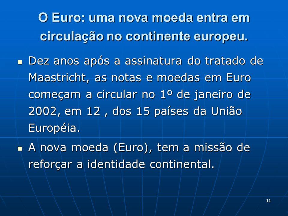 11 O Euro: uma nova moeda entra em circulação no continente europeu. Dez anos após a assinatura do tratado de Maastricht, as notas e moedas em Euro co
