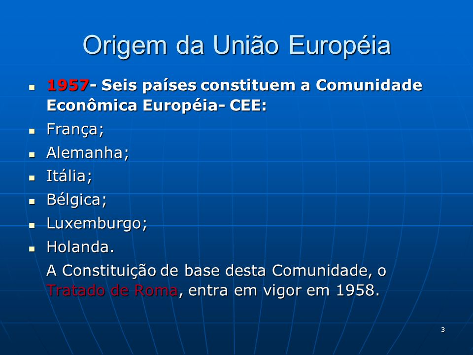 3 Origem da União Européia 1957- Seis países constituem a Comunidade Econômica Européia- CEE: 1957- Seis países constituem a Comunidade Econômica Euro