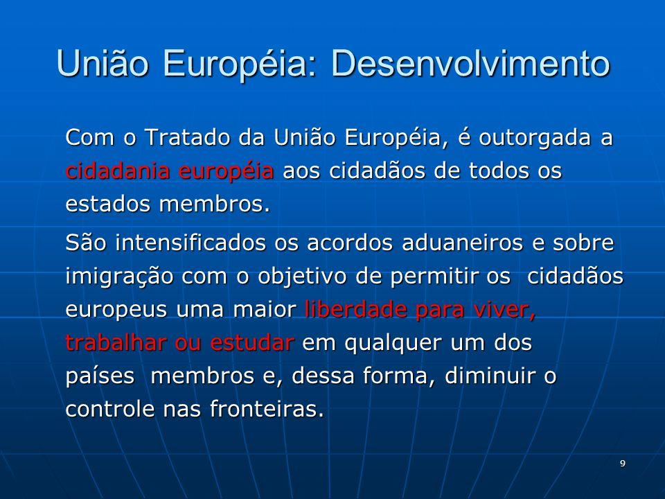 9 União Européia: Desenvolvimento Com o Tratado da União Européia, é outorgada a cidadania européia aos cidadãos de todos os estados membros. São inte