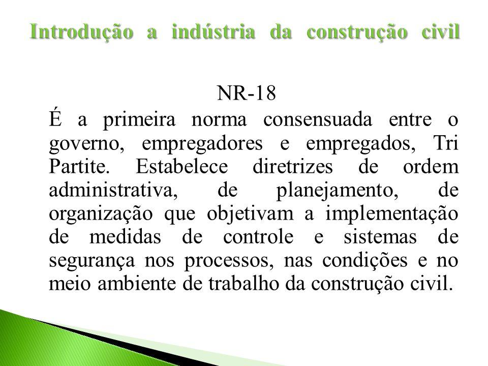 NR-18 É a primeira norma consensuada entre o governo, empregadores e empregados, Tri Partite. Estabelece diretrizes de ordem administrativa, de planej
