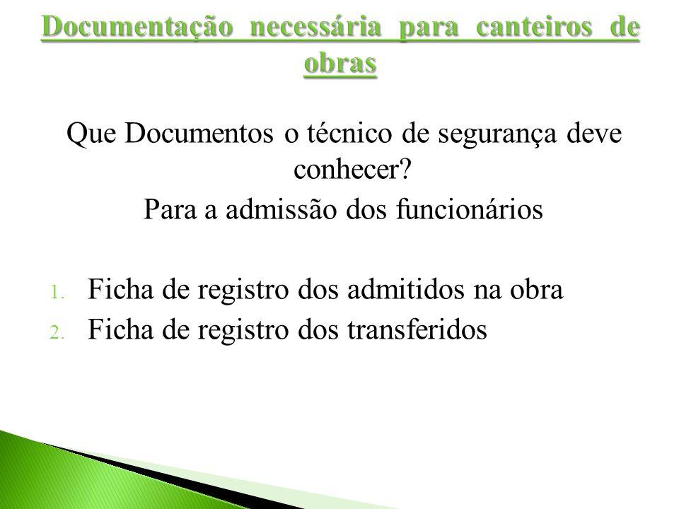 Que Documentos o técnico de segurança deve conhecer? Para a admissão dos funcionários 1. Ficha de registro dos admitidos na obra 2. Ficha de registro