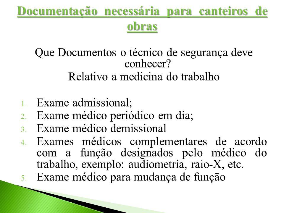 Que Documentos o técnico de segurança deve conhecer? Relativo a medicina do trabalho 1. Exame admissional; 2. Exame médico periódico em dia; 3. Exame