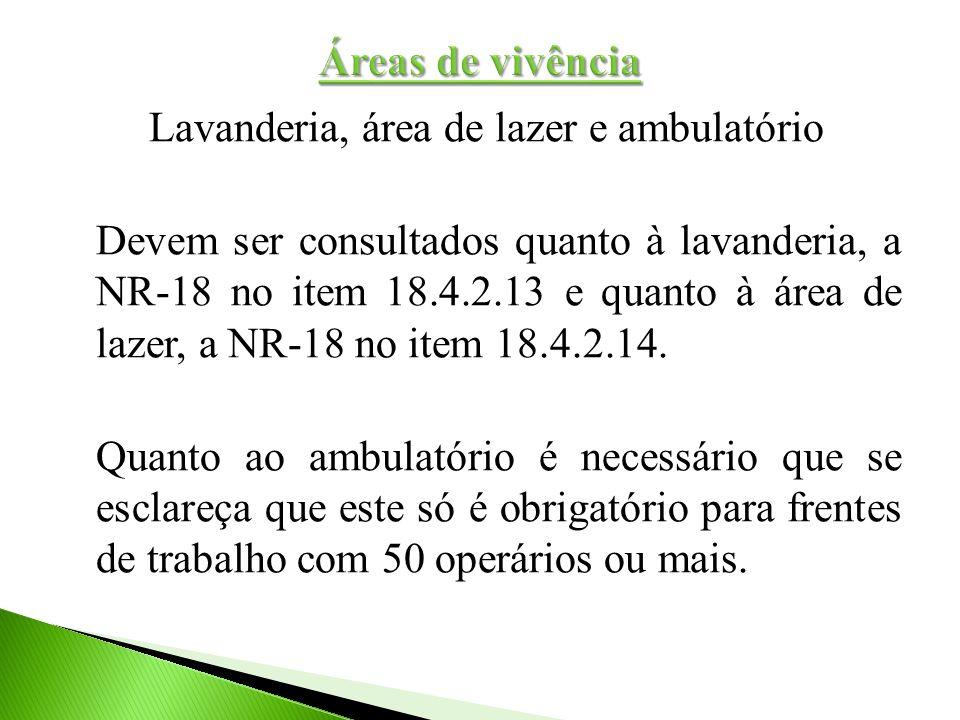 Lavanderia, área de lazer e ambulatório Devem ser consultados quanto à lavanderia, a NR-18 no item 18.4.2.13 e quanto à área de lazer, a NR-18 no item