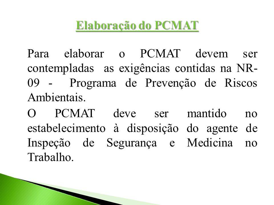 Para elaborar o PCMAT devem ser contempladas as exigências contidas na NR- 09 - Programa de Prevenção de Riscos Ambientais. O PCMAT deve ser mantido n
