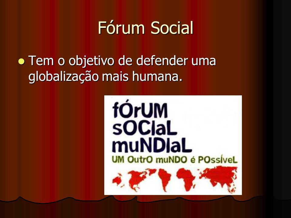 Fórum Social Tem o objetivo de defender uma globalização mais humana. Tem o objetivo de defender uma globalização mais humana.