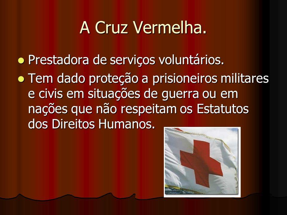 A Cruz Vermelha. Prestadora de serviços voluntários. Prestadora de serviços voluntários. Tem dado proteção a prisioneiros militares e civis em situaçõ