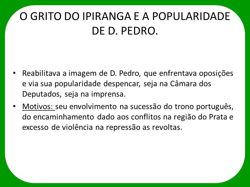 O GRITO DO IPIRANGA E A POPULARIDADE DE D. PEDRO. Reabilitava a imagem de D. Pedro, que enfrentava oposições e via sua popularidade despencar, seja na