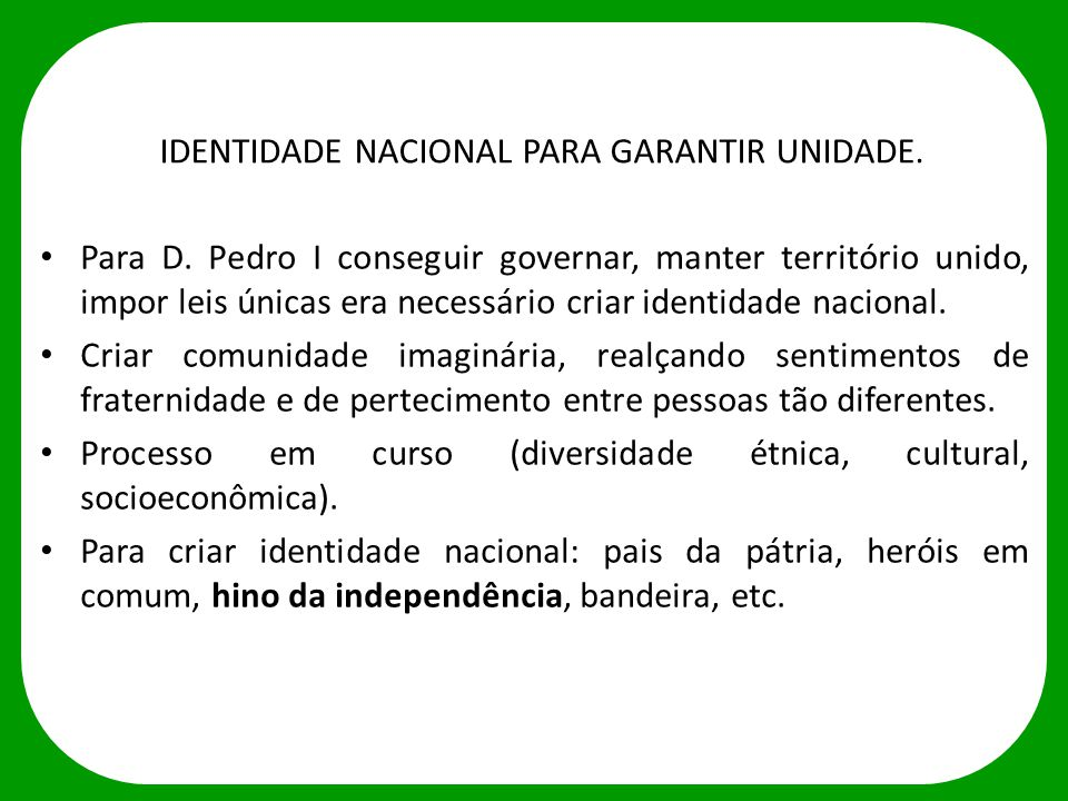 IDENTIDADE NACIONAL PARA GARANTIR UNIDADE. Para D. Pedro I conseguir governar, manter território unido, impor leis únicas era necessário criar identid