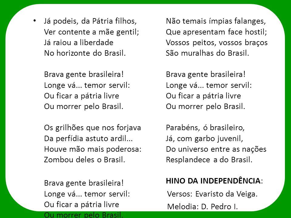Já podeis, da Pátria filhos, Ver contente a mãe gentil; Já raiou a liberdade No horizonte do Brasil. Brava gente brasileira! Longe vá... temor servil: