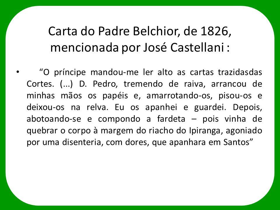 """Carta do Padre Belchior, de 1826, mencionada por José Castellani : """"O príncipe mandou-me ler alto as cartas trazidasdas Cortes. (...) D. Pedro, tremen"""