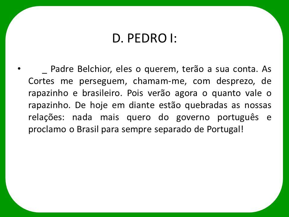 D. PEDRO I: _ Padre Belchior, eles o querem, terão a sua conta. As Cortes me perseguem, chamam-me, com desprezo, de rapazinho e brasileiro. Pois verão
