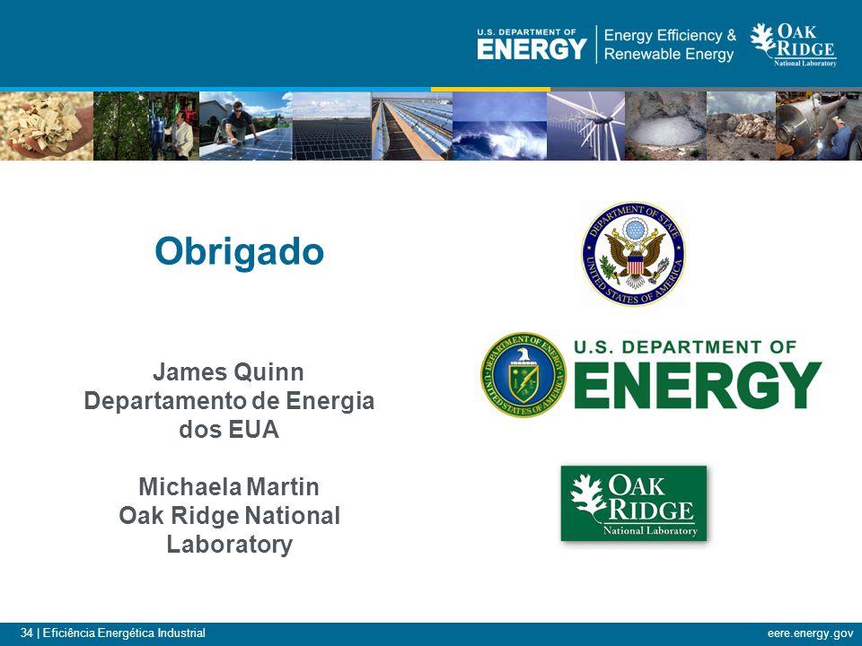 34 | Eficiência Energética Industrialeere.energy.gov Obrigado James Quinn Departamento de Energia dos EUA Michaela Martin Oak Ridge National Laborator