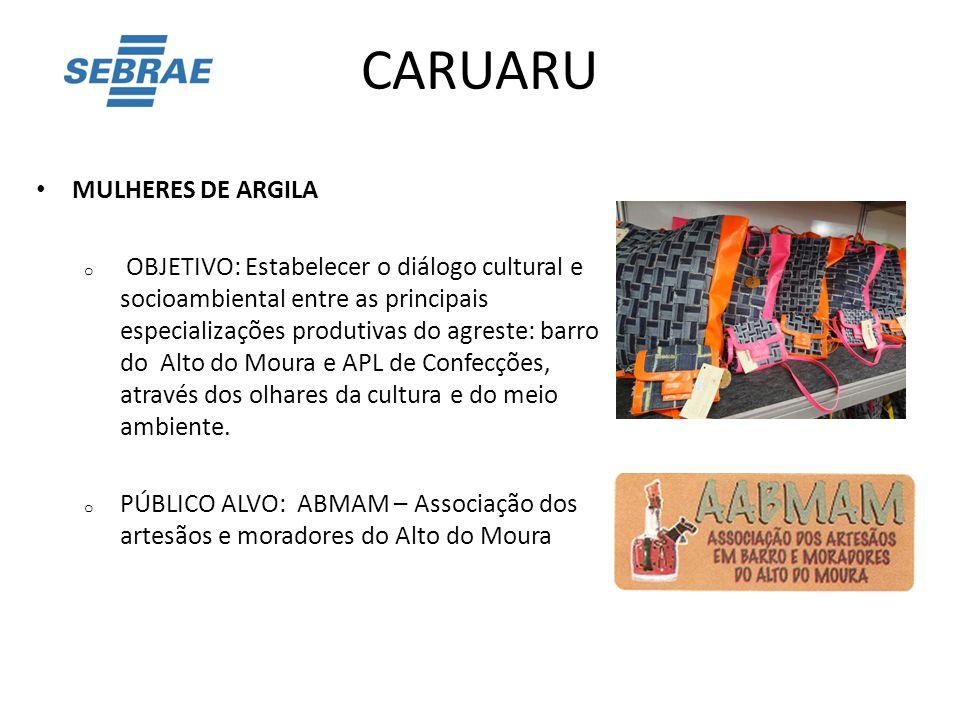 CARUARU MULHERES DE ARGILA o OBJETIVO: Estabelecer o diálogo cultural e socioambiental entre as principais especializações produtivas do agreste: barr
