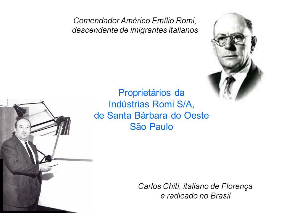 Comendador Américo Emílio Romi, descendente de imigrantes italianos Carlos Chiti, italiano de Florença e radicado no Brasil Proprietários da Indústrias Romi S/A, de Santa Bárbara do Oeste São Paulo