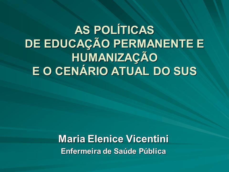 AS POLÍTICAS DE EDUCAÇÃO PERMANENTE E HUMANIZAÇÃO E O CENÁRIO ATUAL DO SUS Maria Elenice Vicentini Enfermeira de Saúde Pública