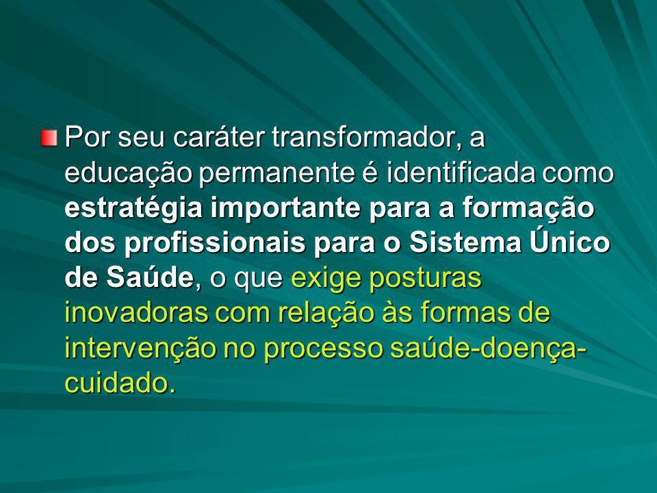 Por seu caráter transformador, a educação permanente é identificada como estratégia importante para a formação dos profissionais para o Sistema Único