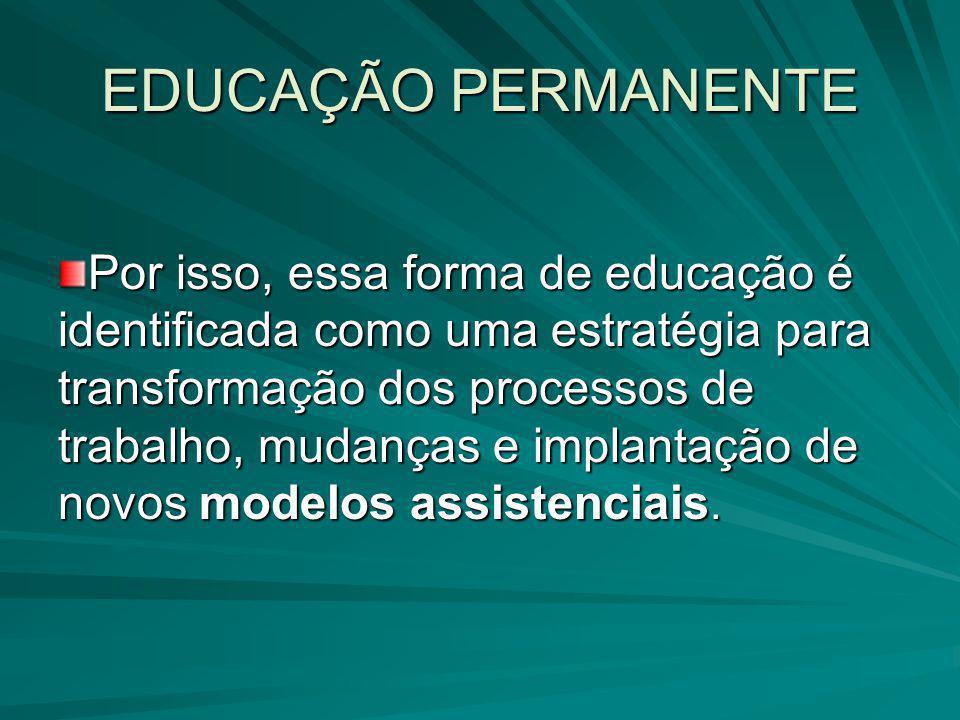 EDUCAÇÃO PERMANENTE Por isso, essa forma de educação é identificada como uma estratégia para transformação dos processos de trabalho, mudanças e impla