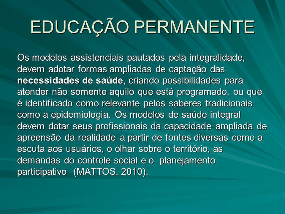 EDUCAÇÃO PERMANENTE Os modelos assistenciais pautados pela integralidade, devem adotar formas ampliadas de captação das necessidades de saúde, criando