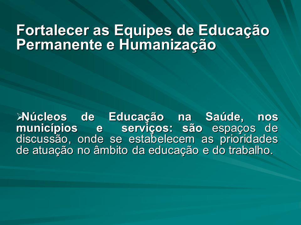 Fortalecer as Equipes de Educação Permanente e Humanização  Núcleos de Educação na Saúde, nos municípios e serviços: são espaços de discussão, onde s