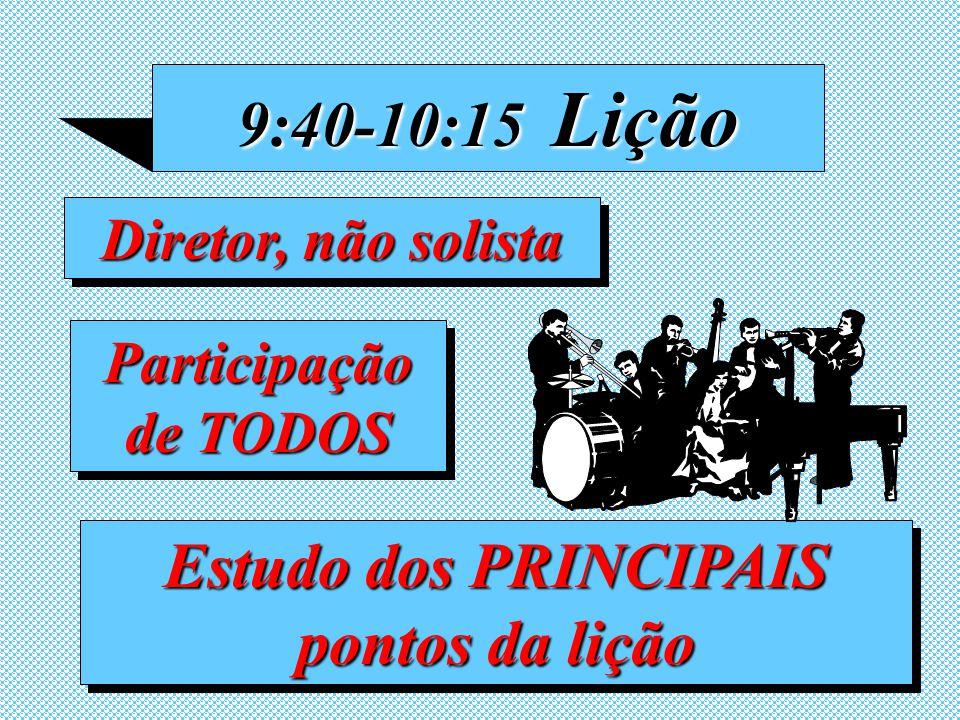 9:40-10:15 Lição Diretor, não solista Estudo dos PRINCIPAIS pontos da lição Participação de TODOS