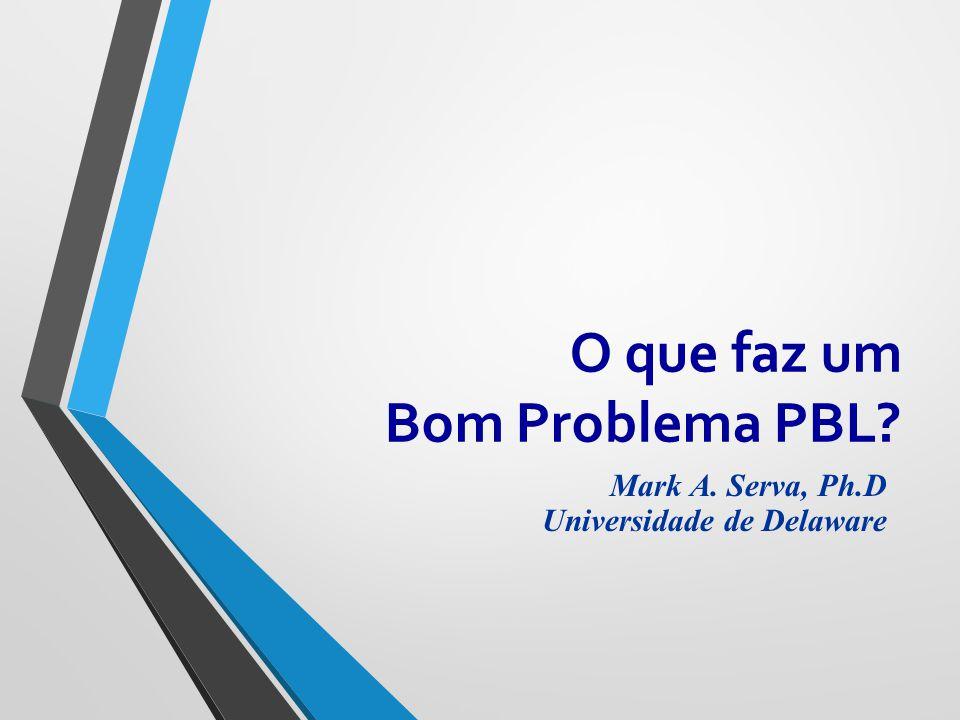 Mark A. Serva, Ph.D Universidade de Delaware O que faz um Bom Problema PBL?
