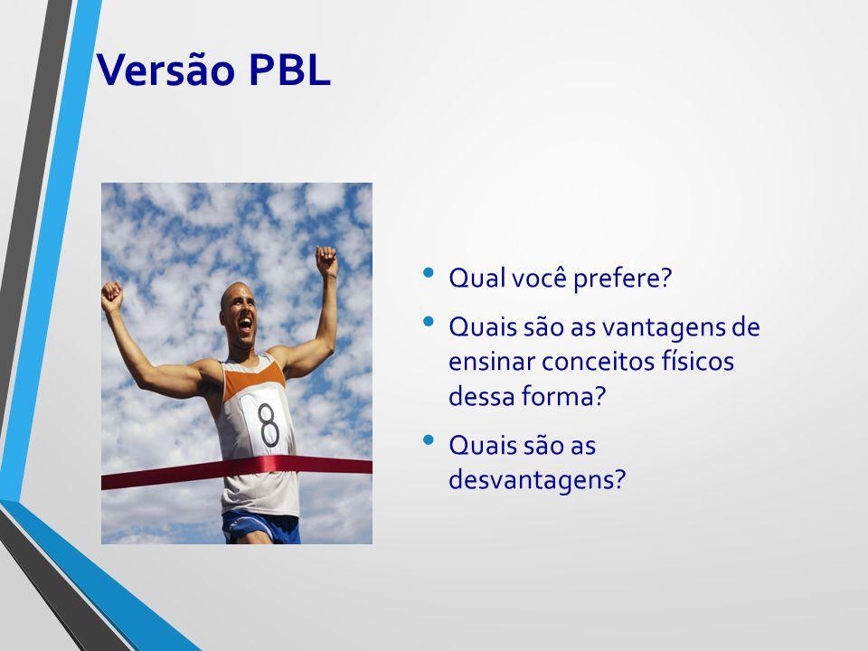 Versão PBL Qual você prefere? Quais são as vantagens de ensinar conceitos físicos dessa forma? Quais são as desvantagens?