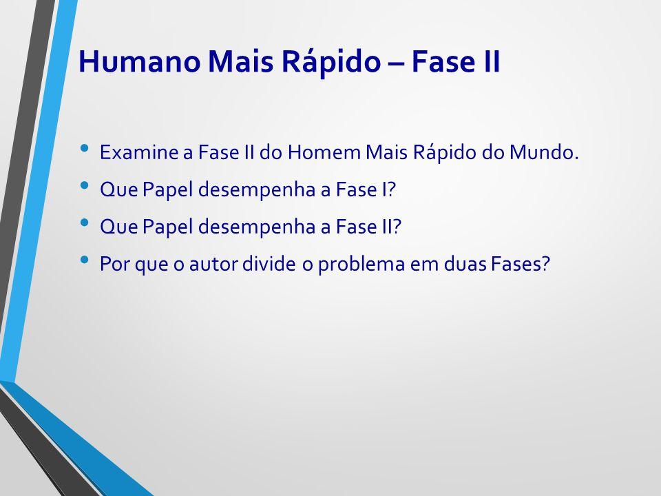 Humano Mais Rápido – Fase II Examine a Fase II do Homem Mais Rápido do Mundo. Que Papel desempenha a Fase I? Que Papel desempenha a Fase II? Por que o