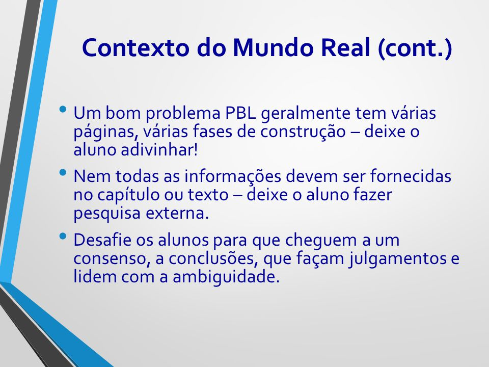 Contexto do Mundo Real (cont.) Um bom problema PBL geralmente tem várias páginas, várias fases de construção – deixe o aluno adivinhar! Nem todas as i