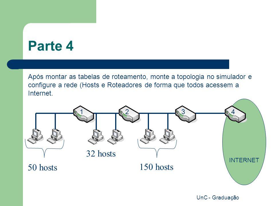 UnC - Graduação Parte 4 Após montar as tabelas de roteamento, monte a topologia no simulador e configure a rede (Hosts e Roteadores de forma que todos acessem a Internet.