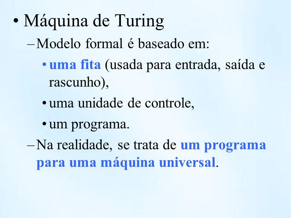Máquina de Turing –Modelo formal é baseado em: uma fita (usada para entrada, saída e rascunho), uma unidade de controle, um programa. –Na realidade, s